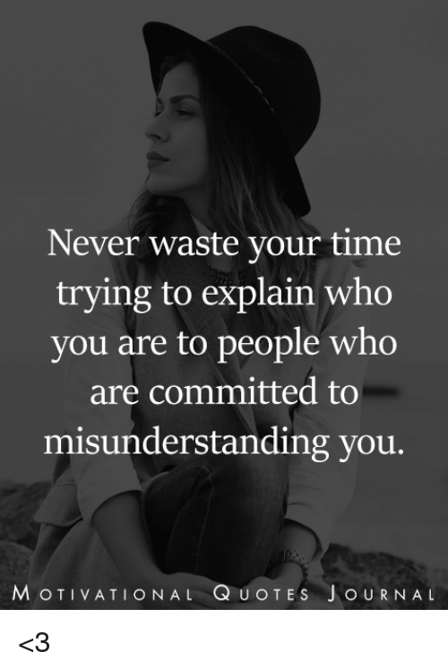 Never Waste Your Time Trying To Explain Who You Are To People Who