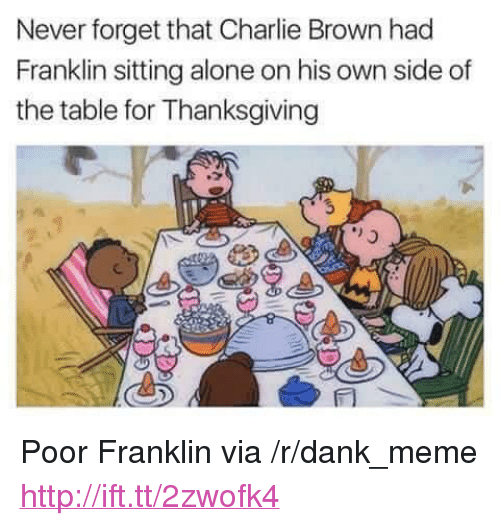 """Being Alone, Charlie, and Dank: Neverforget that Charlie Brown had  Franklin sitting alone on his own side of  the table for Thanksgiving <p>Poor Franklin via /r/dank_meme <a href=""""http://ift.tt/2zwofk4"""">http://ift.tt/2zwofk4</a></p>"""