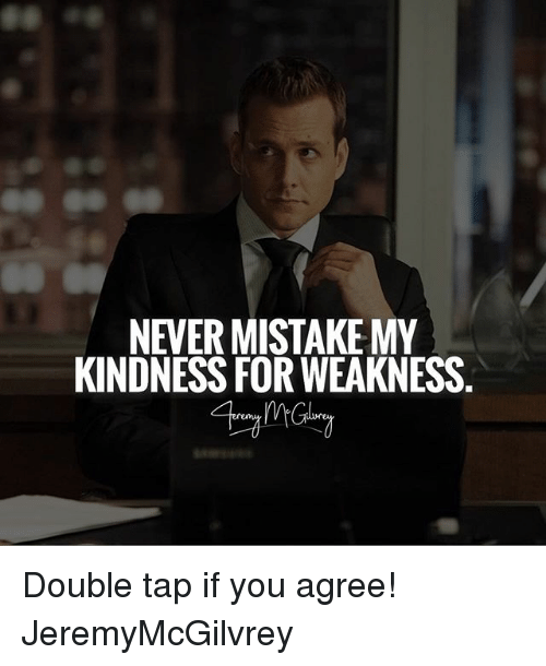 Memes, Kindness, and 🤖: NEVERMISTAKE MY  KINDNESS FOR WEAKNESS Double tap if you agree! JeremyMcGilvrey