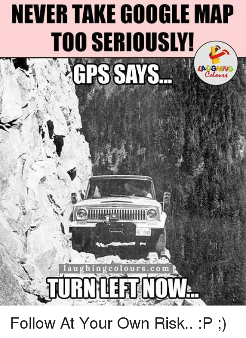 Google, Gps, and Google Maps: NEVERTAKE GOOGLE MAP  GPS SAYS  LACAGING  laughing colours co m  TURN LEFT NOW Follow At Your Own Risk.. :P ;)