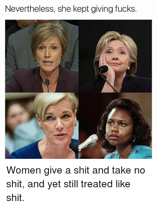 Memes, Shit, and Women: Nevertheless, she kept giving fucks Women give a shit and take no shit, and yet still treated like shit.