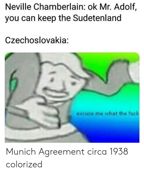 Fuck, Munich, and Can: Neville Chamberlain: ok Mr. Adolf,  you can keep the Sudetenland  Czechoslovakia:  excuse me what the fuck Munich Agreement circa 1938 colorized