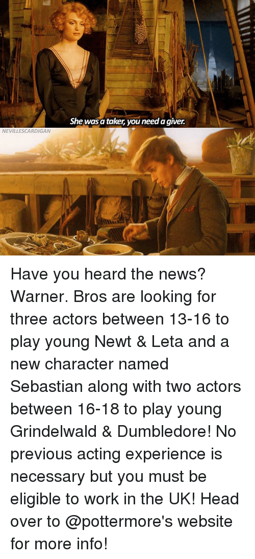Dumbledore, Head, and Memes: NEVILLESCARDIGAN  She was a taker, youneed agiver Have you heard the news? Warner. Bros are looking for three actors between 13-16 to play young Newt & Leta and a new character named Sebastian along with two actors between 16-18 to play young Grindelwald & Dumbledore! No previous acting experience is necessary but you must be eligible to work in the UK! Head over to @pottermore's website for more info!