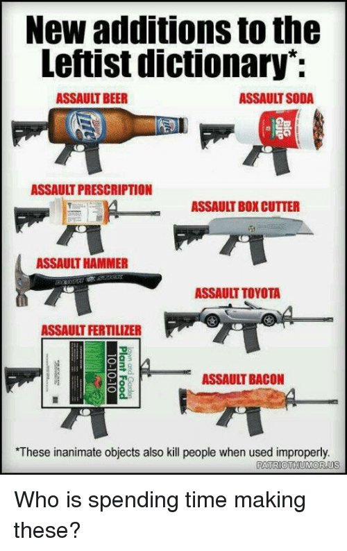 Beer, Soda, and Toyota: New additions to the  Leftist dictionary*:  ASSAULT BEER  ASSAULT SODA  儺  ASSAULT PRESCRIPTION  ASSAULT BOX CUTTER  ASSAULT HAMMER  ASSAULT TOYOTA  ASSAULT FERTILIZER  ASSAULT BACON  These inanimate objects also kill people when used improperly.