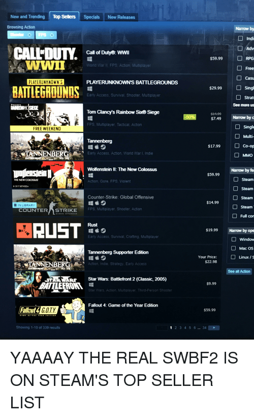 Counter Strike, Fallout 4, and Funny: New and Trending Top Sellers Specials New Releases  Browsing Action  Narrow by  Indi  Adv  □RPG  Free  Call of Duty  WWII  $59.99  WWI  World War Il FPS Action, Multiplayer  Cas  PLAYERUNKNOWN'S  PLAYERUNKNOWN'S BATTLEGROUNDS  BATTLEGRDUNDS  Singl  Strat  See more us  $29.99  Early Access, Survival, Shooter, Multiplayer  Tom Clancy's Rainbow Six Siege  $7.49Narrow by c  □ Single  Multi-  $17.99 Co-op  MMO  FPS, Multiplayer, Tactical, Action  FREE WEEKEND  Tannenberg  TANNENBERG  Early Access. Action, World War I, Indie  Wolfenstein l: The New Colossus  Narrow by fe  Steam  Steam  Steam  Steam  Full cor  $59.99  THE NEWCOLOSSUS  Action, Gore, FPS. Violent  2017 BETHESDA  Counter-Strike: Global Offensive  $14.99  IN LIBRARY  COUNTER  STRIKE FPS, Multiplayer, Shooter, Action  Rust  $19.99 Narrow by ope  Early Access, Survival, Crafting, Multiplayer  Window  Mac OS  Linux / S  Tannenberg Supporter Edition  □  Your Price:  $22.98  TANNENBERG  Action, Indie, Strategy, Early Access  See all Action  STAEWAR  Star Wars: Battlefront 2 (Classic, 2005)  $9.99  Star Wars, Action, Multiplayer, Third-Person Shooter  Fallout 4: Game of the Year Edition  Fallyut4  ut4G.O.TX  $59.99  Showing 1-10 of 339 results  2 345 6.. 34