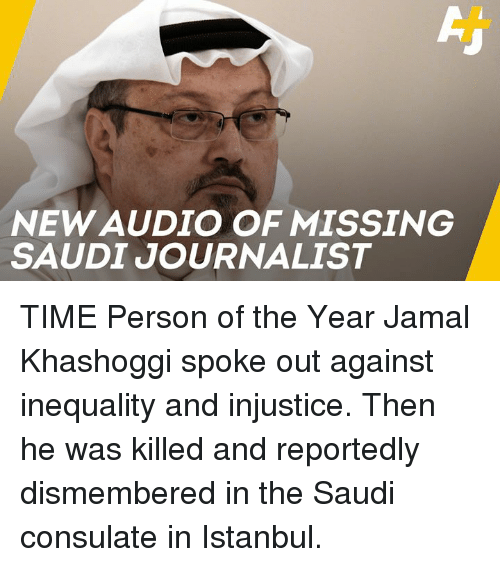 Memes, Istanbul, and Time: NEW AUDIO OF MISSING  SAUDI JOURNALIST TIME Person of the Year Jamal Khashoggi spoke out against inequality and injustice.   Then he was killed and reportedly dismembered in the Saudi consulate in Istanbul.