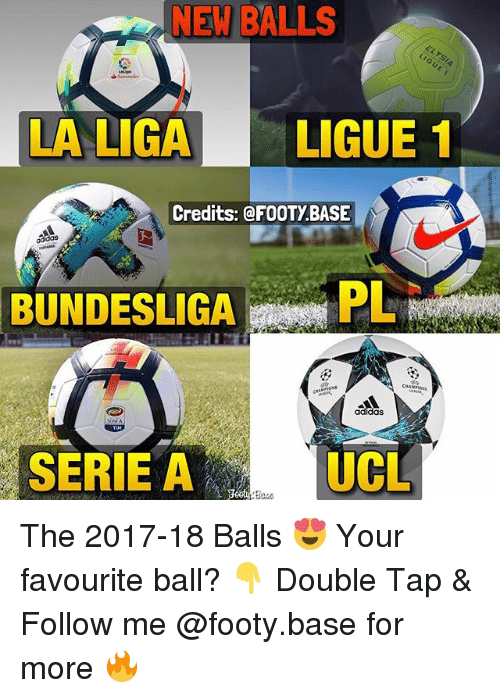 Adidas, Memes, and 🤖: NEW BALLS  LA LIGALIGUE 1  Credits: @FOOTY.BASE  adidas  BUNDESLIGAPL  adidas  SERIE A  UCL The 2017-18 Balls 😍 Your favourite ball? 👇 Double Tap & Follow me @footy.base for more 🔥