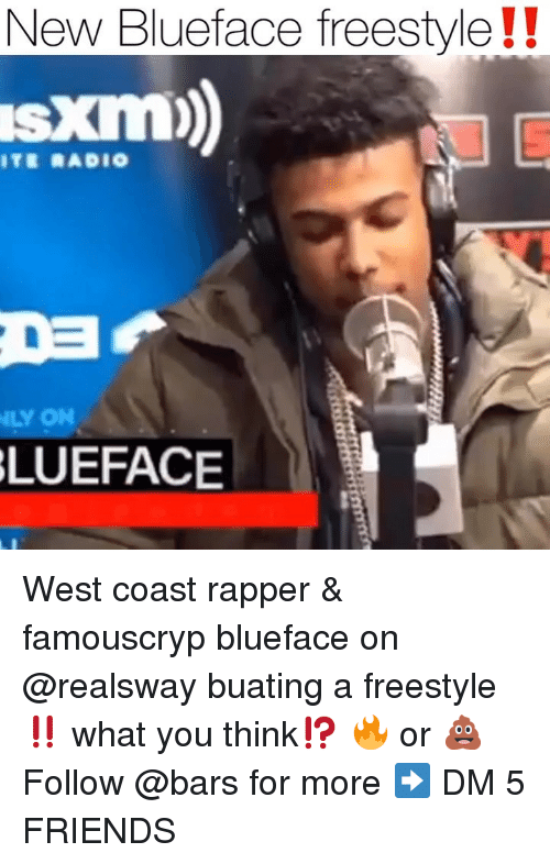 Friends, Memes, and Radio: New Blueface freestyle!!  s kim)  TE RADIO  LY ON  LUEFACE West coast rapper & famouscryp blueface on @realsway buating a freestyle ‼️ what you think⁉️ 🔥 or 💩 Follow @bars for more ➡️ DM 5 FRIENDS