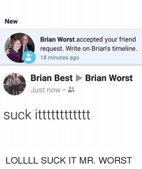 Funny, Best, and Accepted: New  Brian Worst accepted your friend  request. Write on Brian's timeline.  18 minutes ago  Brian Best  Just now .  Brian Worst  suck itttttttttttt LOLLLL SUCK IT MR. WORST