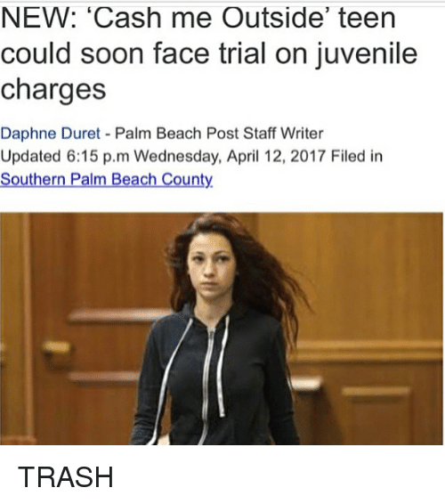 Juvenile, Memes, and Soon...: NEW: 'Cash me Outside' teen  could soon face trial on juvenile  charges  Daphne Duret Palm Beach Post Staff Writer  Updated 6:15 p.m Wednesday, April 12, 2017 Filed in  Southern Palm Beach County TRASH