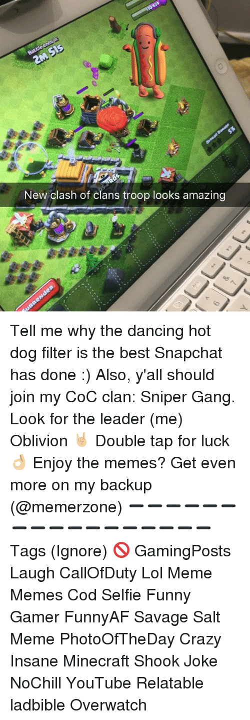 Crazy, Dancing, and Funny: New clash of clans troop looks amazing Tell me why the dancing hot dog filter is the best Snapchat has done :) Also, y'all should join my CoC clan: Sniper Gang. Look for the leader (me) Oblivion 🤘🏼 Double tap for luck 👌🏼 Enjoy the memes? Get even more on my backup (@memerzone) ➖➖➖➖➖➖➖➖➖➖➖➖➖➖➖➖➖ Tags (Ignore) 🚫 GamingPosts Laugh CallOfDuty Lol Meme Memes Cod Selfie Funny Gamer FunnyAF Savage Salt Meme PhotoOfTheDay Crazy Insane Minecraft Shook Joke NoChill YouTube Relatable ladbible Overwatch