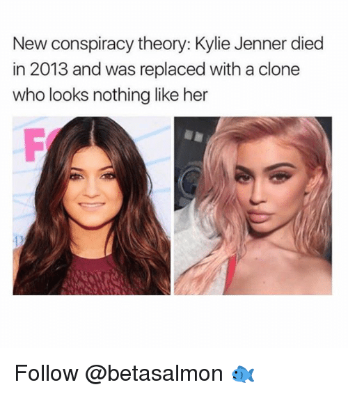 Kylie Jenner, Conspiracy, and Conspiracy Theory: New conspiracy theory: Kylie Jenner died  in 2013 and was replaced with a clone  who looks nothing like her Follow @betasalmon 🐟