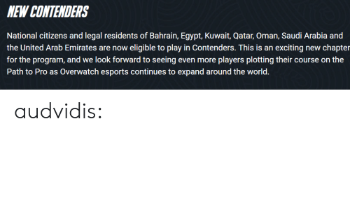 Gif, Tumblr, and Blog: NEW CONTENDERS  National citizens and legal residents of Bahrain, Egypt, Kuwait, Qatar, Oman, Saudi Arabia and  the United Arab Emirates are now eligible to play in Contenders. This is an exciting new chapter  for the program, and we look forward to seeing even more players plotting their course on the  Path to Pro as Overwatch esports continues to expand around the world. audvidis: