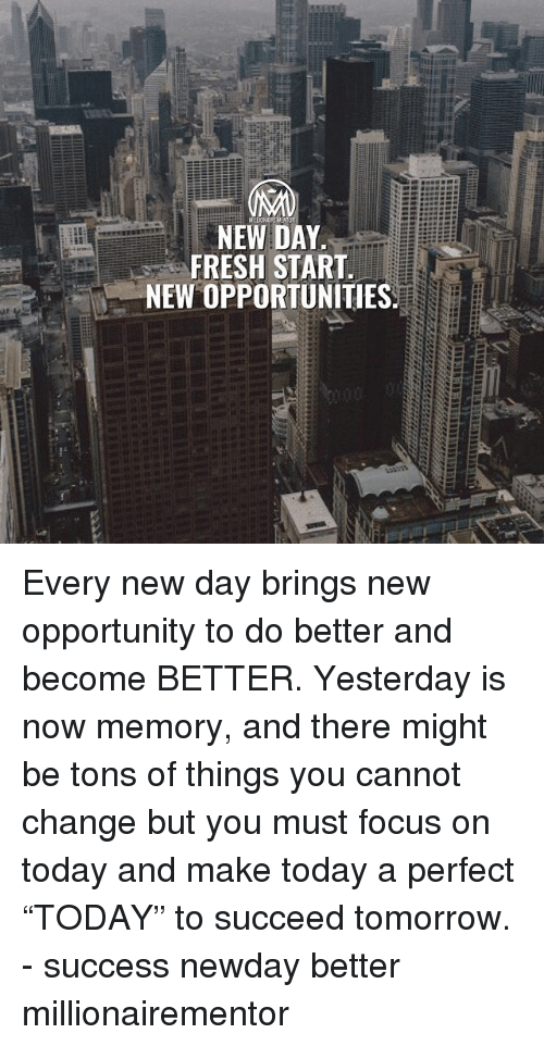 "Fresh, Memes, and Focus: NEW DAY  FRESH START  NEW OPPORTUNITIES Every new day brings new opportunity to do better and become BETTER. Yesterday is now memory, and there might be tons of things you cannot change but you must focus on today and make today a perfect ""TODAY"" to succeed tomorrow. - success newday better millionairementor"