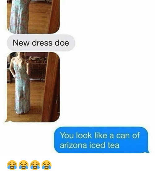 Doe, Funny, and Arizona: New dress doe  You look like a can of  arizona iced tea 😂😂😂😂