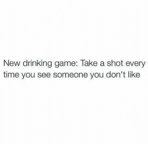 Drinking, Memes, and Game: New drinking game: Take a shot every  time you see someone you don't like