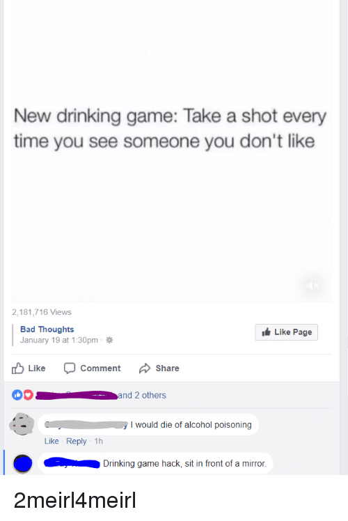 Bad, Drinking, and Alcohol: New drinking game: Take a shot every  time you see someone you don't like  2,181,716 Views  Bad Thoughts  January 19 at 1:30pm .  Like Page  A Like °Comment  >Share  and 2 others  CI would die of alcohol poisoning  Like Reply 1h  Irinking (Farric lita(太, sit initoni oi a mirror