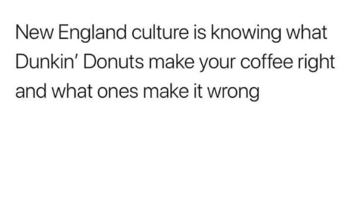 England, Memes, and Coffee: New England culture is knowing what  Dunkin' Donuts make your coffee right  and what ones make it wrong