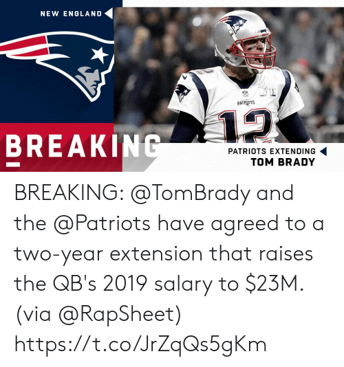 England, Memes, and New England Patriots: NEW ENGLAND  PATRIOTS  12  BREAKING  PATRIOTS EXTENDING  TOM BRADY BREAKING: @TomBrady and the @Patriots have agreed to a two-year extension that raises the QB's 2019 salary to $23M. (via @RapSheet) https://t.co/JrZqQs5gKm