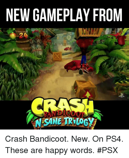 Crash Bandicoot, Memes, and Ps4: NEW GAMEPLAY FROM  SANE TRILOGY Crash Bandicoot. New. On PS4. These are happy words. #PSX