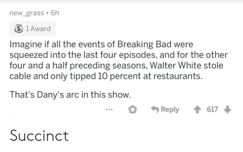 Bad, Breaking Bad, and Walter White: new_grass 6h  S 1Award  Imagine if all the events of Breaking Bad were  squeezed into the last four episodes, and for the other  four and a half preceding seasons, Walter White stole  cable and only tipped 10 percent at restaurants.  That's Dany's arc in this show  Reply617 Succinct