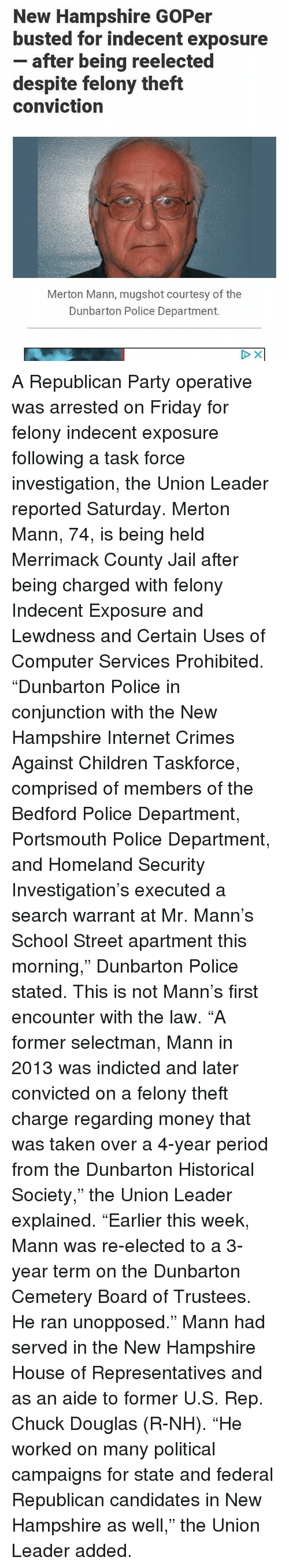 """Children, Friday, and Internet: New Hampshire GOPer  busted for indecent exposure  - after being reelected  despite felony theft  conviction  Merton Mann, mugshot courtesy of the  Dunbarton Police Department. A Republican Party operative was arrested on Friday for felony indecent exposure following a task force investigation, the Union Leader reported Saturday. Merton Mann, 74, is being held Merrimack County Jail after being charged with felony Indecent Exposure and Lewdness and Certain Uses of Computer Services Prohibited. """"Dunbarton Police in conjunction with the New Hampshire Internet Crimes Against Children Taskforce, comprised of members of the Bedford Police Department, Portsmouth Police Department, and Homeland Security Investigation's executed a search warrant at Mr. Mann's School Street apartment this morning,"""" Dunbarton Police stated. This is not Mann's first encounter with the law. """"A former selectman, Mann in 2013 was indicted and later convicted on a felony theft charge regarding money that was taken over a 4-year period from the Dunbarton Historical Society,"""" the Union Leader explained. """"Earlier this week, Mann was re-elected to a 3-year term on the Dunbarton Cemetery Board of Trustees. He ran unopposed."""" Mann had served in the New Hampshire House of Representatives and as an aide to former U.S. Rep. Chuck Douglas (R-NH). """"He worked on many political campaigns for state and federal Republican candidates in New Hampshire as well,"""" the Union Leader added."""