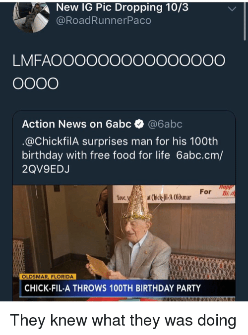 Birthday, Chick-Fil-A, and Food: New IG Pic Dropping 10/3  @RoadRunnerPaco  LMFAOOOOOOOOOOOOOOO  Action News on 6abc @6abc  @ChickfilA surprises man for his 100th  birthday with free food for life 6abc.cm/  2QV9EDJ  napp  tove.ya  For B  at (hick-fil-4 Olosmar  OLDSMAR, FLORIDA  CHICK-FIL-A THROWS 10OTH BIRTHDAY PARTY They knew what they was doing