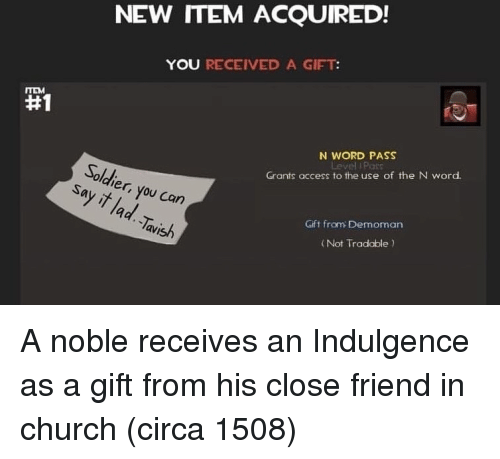 Church, Access, and Word: NEW ITEM ACQUIRED!  YOU RECEIVED A GIFT  #1  N WORD PASS  Solch  Grants access to the use of the N word  er,  9  Gift from Demoman  avish  ( Not Tradable A noble receives an Indulgence as a gift from his close friend in church (circa 1508)