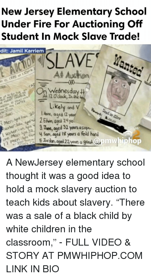 "Memes, 🤖, and Idea: New Jersey Elementary School  Under Fire For Auctioning Off  Student in Mock Slave Trade!  dit: Jamil Karriem  SLAVE  At Auction  Wednesday  120 dock,Inthe  Likely and  ages 2  are, ed 32 yeaosasup.  Sam, aged years a feld hand  apm whip hop  5 br  years a great A NewJersey elementary school thought it was a good idea to hold a mock slavery auction to teach kids about slavery. ""There was a sale of a black child by white children in the classroom,"" - FULL VIDEO & STORY AT PMWHIPHOP.COM LINK IN BIO"