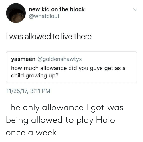 Growing Up, Halo, and Live: new kid on the block  @whatclout  i was allowed to live there  yasmeen @goldenshawtyx  how much allowance did you guys get as a  child growing up?  11/25/17, 3:11 PM The only allowance I got was being allowed to play Halo once a week