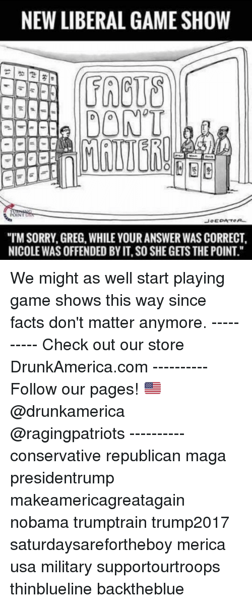 """Facts, Memes, and Sorry: NEW LIBERAL GAME SHOW  FRCUS  DONT  """"TM SORRY, GREG, WHILE YOUR ANSWER WAS CORRECT  NICOLE WAS OFFENDED BY IT, SO SHE GETS THE POINT."""" We might as well start playing game shows this way since facts don't matter anymore. ---------- Check out our store DrunkAmerica.com ---------- Follow our pages! 🇺🇸 @drunkamerica @ragingpatriots ---------- conservative republican maga presidentrump makeamericagreatagain nobama trumptrain trump2017 saturdaysarefortheboy merica usa military supportourtroops thinblueline backtheblue"""