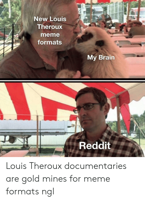 Meme, Reddit, and Brain: New Louis  Theroux  meme  formats  My Brain  Reddit Louis Theroux documentaries are gold mines for meme formats ngl