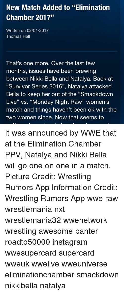 """Memes, Wrestling, and Survivor: New Match Added to """"Elimination  Chamber 2017""""  Written on 02/01/2017  Thomas Hall  That's one more. Over the last few  months, issues have been brewing  between Nikki Bella and Natalya. Back at  """"Survivor Series 2016"""", Natalya attacked  Bella to keep her out of the """"Smackdown  Live"""" vs. """"Monday Night Raw"""" women's  match and things haven't been ok with the  two women since. Now that seems to It was announced by WWE that at the Elimination Chamber PPV, Natalya and Nikki Bella will go one on one in a match. Picture Credit: Wrestling Rumors App Information Credit: Wrestling Rumors App wwe raw wrestlemania nxt wrestlemania32 wwenetwork wrestling awesome banter roadto50000 instagram wwesupercard supercard wweuk wwelive wweuniverse eliminationchamber smackdown nikkibella natalya"""