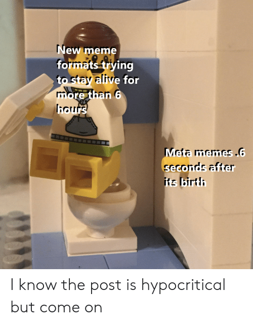 Meme, Memes, and Dank Memes: New meme  formats triying  to stay altive for  ore than 6  how  Meta memes.  seco  ts lbirt I know the post is hypocritical but come on