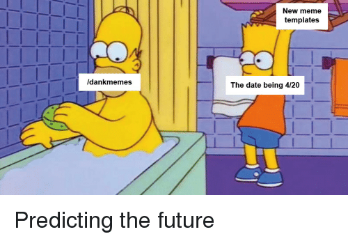 New Meme Templates Dankmemes The Date Being 420 Future Meme On Me Me