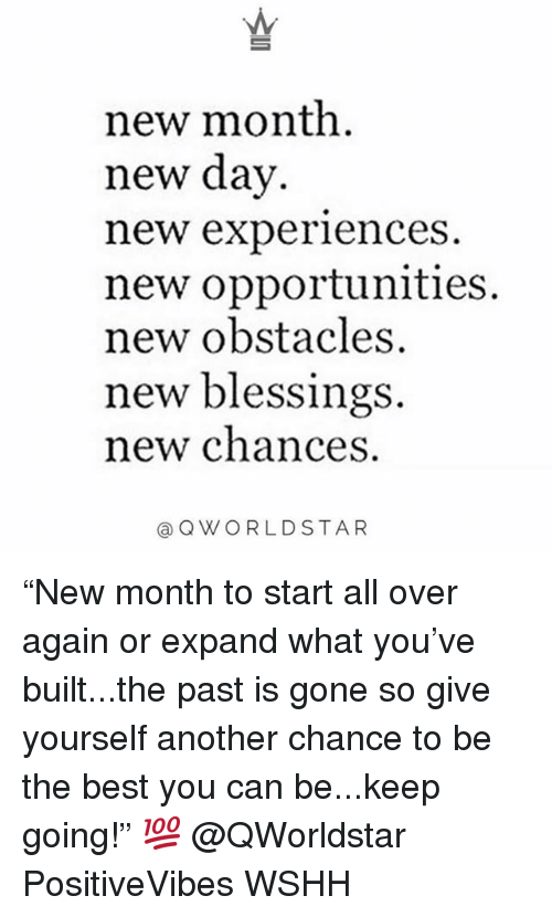 "Memes, Wshh, and Best: new month.  new day  new experlences  new opportunities  new obstacles.  new blessings.  new chances  @QWORLDSTAR ""New month to start all over again or expand what you've built...the past is gone so give yourself another chance to be the best you can be...keep going!"" 💯 @QWorldstar PositiveVibes WSHH"