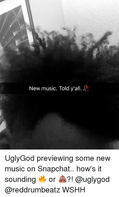 Memes, Music, and Snapchat: New music. Told y'all. UglyGod previewing some new music on Snapchat.. how's it sounding 🔥 or 💩?! @uglygod @reddrumbeatz WSHH