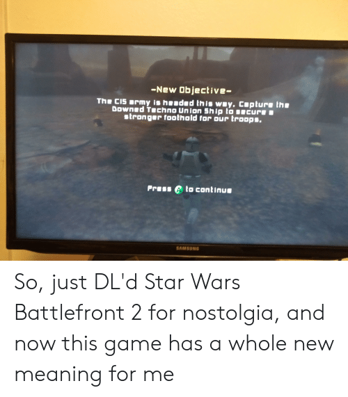 Star Wars, Army, and Game: -New Objective-  The CIs army is hended this way. cupture the  Downed Techno union ship to secure  stronger foothald for our troops.  Prass A to continue  SAMSUNG So, just DL'd Star Wars Battlefront 2 for nostolgia, and now this game has a whole new meaning for me