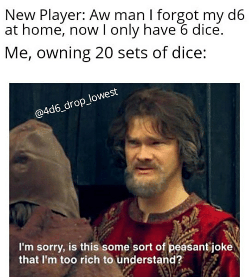 Sorry, Dice, and Home: New Player: Aw man I forgot my d6  at home, now l only have 6 dice.  Me, owning 20 sets of dice:  @4d6_drop_lowest  I'm sorry, is this some sort of peasant joke  that I'm too rich to understand?