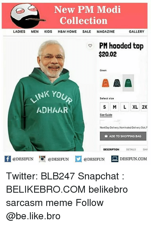 Be Like, Meme, and Memes: New PM Modi  Collection  LADIES MEN KIDS H&M HOME SALE MAGAZINE  GALLERY  PM hooded top  $20.02  Green  NK YOU  Select size  S M LXL 2X  ADHAAR  Size Guide  Na t Day Delivery, Nominatod Delivery Slot  ■ ADD TO SHOPPING BAG  DESCRIPTION DETAILSSH  KI@DESIFUN 증@DESIFUN  @DESIFUN-DESIFUN.COM Twitter: BLB247 Snapchat : BELIKEBRO.COM belikebro sarcasm meme Follow @be.like.bro