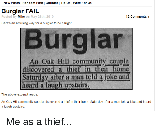 Community, Fail, and Funny: New Posts | Random Post Contact Tip Us Write For Us  Burglar FAIL  Posted by  Mik  e on May 26th, 2010  12 Comments »  Here's an amusing way for a burglar to be caught.  Burglar  An Oak Hill community couple  iscovered a thief in their home  Saturday after a man told a joke and  heard a laugh upstairs  The above excerpt reads:  An Oak Hill community couple discovered a thief in their home Saturday after a man told a joke and heard  a laugh upstairs. Me as a thief...