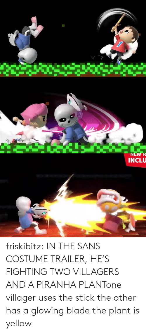 Blade, Tumblr, and Blog: NEW R  INCLU friskibitz:  IN THE SANS COSTUME TRAILER, HE'S FIGHTING TWO VILLAGERS AND A PIRANHA PLANTone villager uses the stickthe other has a glowing bladethe plant is yellow