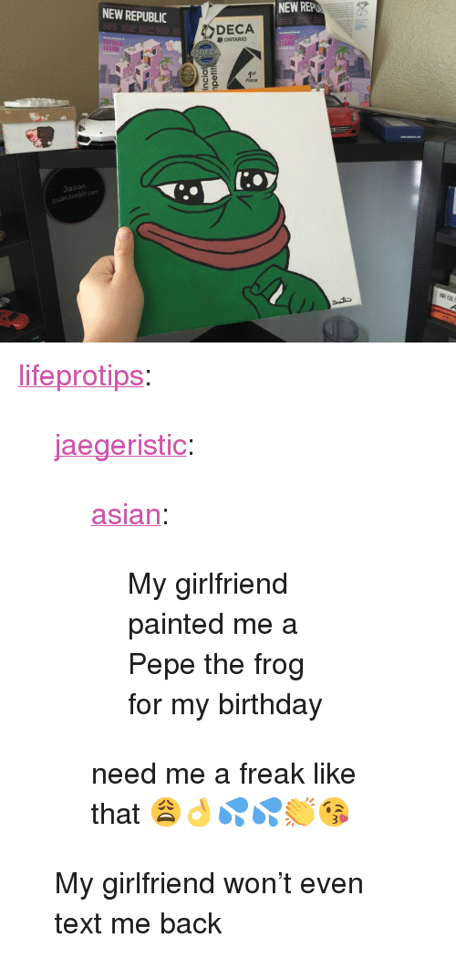 "Asian, Birthday, and Pepe the Frog: NEW REPUBLIC  NEW REP  DECA  ONTARIC  TEENS  TEENS  DECA  Place  Jason  asian tumble.com  /D <p><a href=""http://lifeprotips.tumblr.com/post/145994478755/jaegeristic-asian-my-girlfriend-painted-me-a"" class=""tumblr_blog"">lifeprotips</a>:</p>  <blockquote> <p><a class=""tumblr_blog"" href=""http://jaegeristic.tumblr.com/post/145971201602""><g class=""gr_ gr_3 gr-alert gr_spell gr_run_anim ContextualSpelling ins-del multiReplace"" id=""3"" data-gr-id=""3"">jaegeristic</g></a>:</p> <blockquote> <p><a class=""tumblr_blog"" href=""http://asian.tumblr.com/post/145971141255"">asian</a>:</p> <blockquote><p>My girlfriend painted me a Pepe the frog for my birthday</p></blockquote> <p>need me a freak like that 😩👌💦💦👏😘</p> </blockquote> <p>My girlfriend won't even text me back</p> </blockquote>"