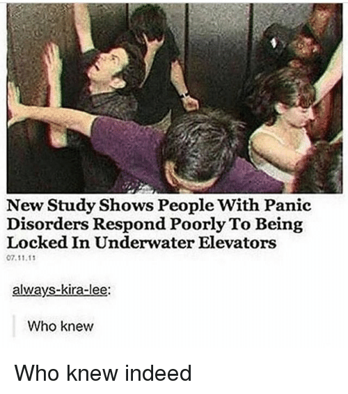 Indeed, Girl Memes, and Who: New Study Shows People With Panic  Disorders Respond Poorly To Being  Locked In Underwater Elevators  07.11.1  always-kira-lee:  Who knew Who knew indeed