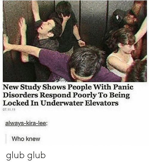 Who, Lee, and New: New Study Shows People With Panic  Disorders Respond Poorly To Being  Locked In Underwater Elevators  07.11.1  always-kira-lee:  Who knew glub glub