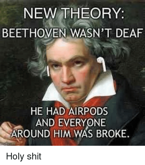 Memes, Shit, and Beethoven: NEW THEORY:  BEETHOVEN WASN'T DEAF  HE HAD AIRPODS  AND EVERYONE  AROUND HIM WAS BROKE Holy shit
