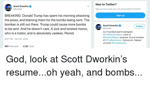 Donald Trump, God, and Period: New to Twitter?  Scott Dworkin  @funder  Sign up now to get your own personalized timeline!  BREAKING: Donald Trump has spent his morning attacking  the press, and blaming them for the bombs being sent. I he  Sign up  omber is stlout there. Trump could cause more bombs  wknFollo  to be sent. And he doesn't care. A sick and twisted moron,  who is a traitor, and is absolutely useless. Period  9:57 PM Oct 25, 2018  Scott Dworkin  @funder  Co-Founder/Lead Investigator  @TheDemCoalition. Host of  #DworkinReport podcast. Proud member  of #TheResistance. Democrat. Helped  uncover #TrumpRussia  981 Retweets  2.2K Likes
