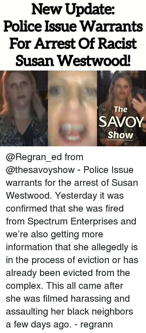 Complex, Memes, and Police: New Update:  Police Issue Warrants  For Arrest Of Racist  Susan Westwood  The  SAVOY  Show @Regran_ed from @thesavoyshow - Police Issue warrants for the arrest of Susan Westwood. Yesterday it was confirmed that she was fired from Spectrum Enterprises and we're also getting more information that she allegedly is in the process of eviction or has already been evicted from the complex. This all came after she was filmed harassing and assaulting her black neighbors a few days ago. - regrann