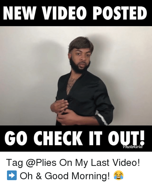 Memes, Plies, and Good Morning: NEW VIDEO POSTED GO CHECK IT OUT Tag