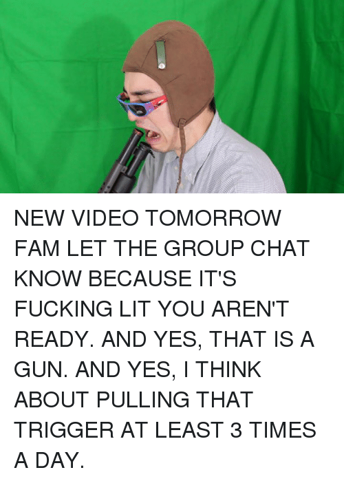 Dank, Fam, and Group Chat: NEW VIDEO TOMORROW FAM LET THE GROUP CHAT KNOW BECAUSE IT'S FUCKING LIT YOU AREN'T READY. AND YES, THAT IS A GUN. AND YES, I THINK ABOUT PULLING THAT TRIGGER AT LEAST 3 TIMES A DAY.